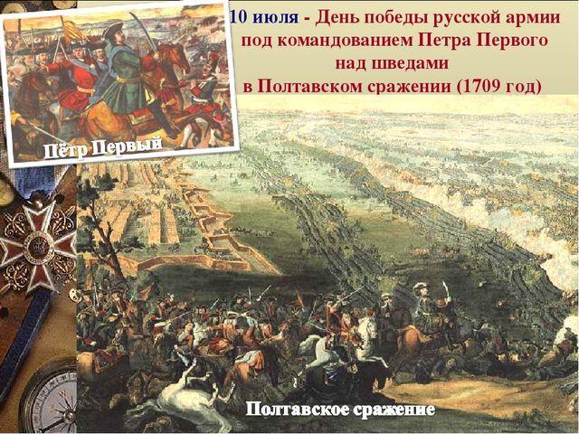 10 июля какой праздник в России- день Победы русской армии в Полтавской битве (1709 г.)