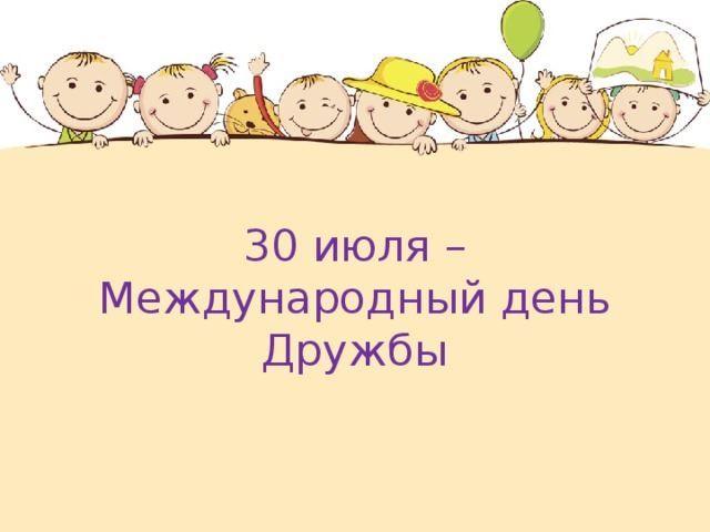 30 июля праздник - Международный день дружбы